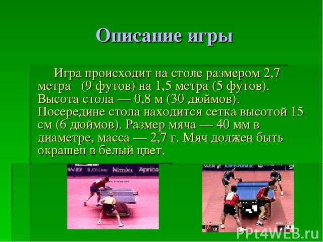 Описание игры Игра происходит на столе размером 2,7 метра (9 футов) на 1,5 метра (5 футов). Высота стола — 0,8 м (30 дюймов). Посередине стола находится сетка высотой 15 см (6 дюймов). Размер мяча — 40 мм в диаметре, масса — 2,7 г. Мяч должен быть о…