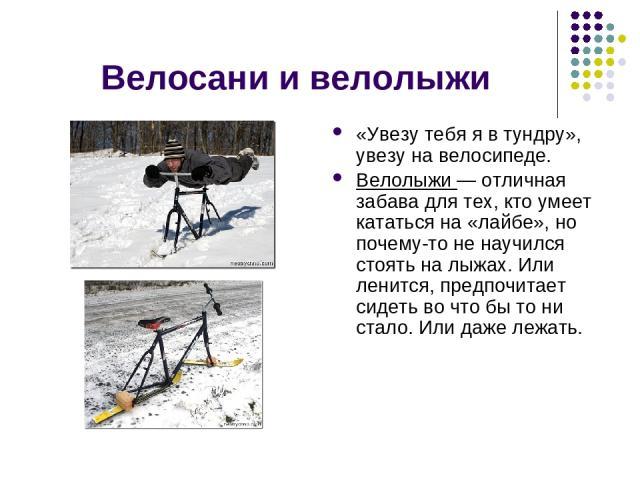 Велосани и велолыжи «Увезу тебя я в тундру», увезу на велосипеде. Велолыжи — отличная забава для тех, кто умеет кататься на «лайбе», но почему-то не научился стоять на лыжах. Или ленится, предпочитает сидеть во что бы то ни стало. Или даже лежать.
