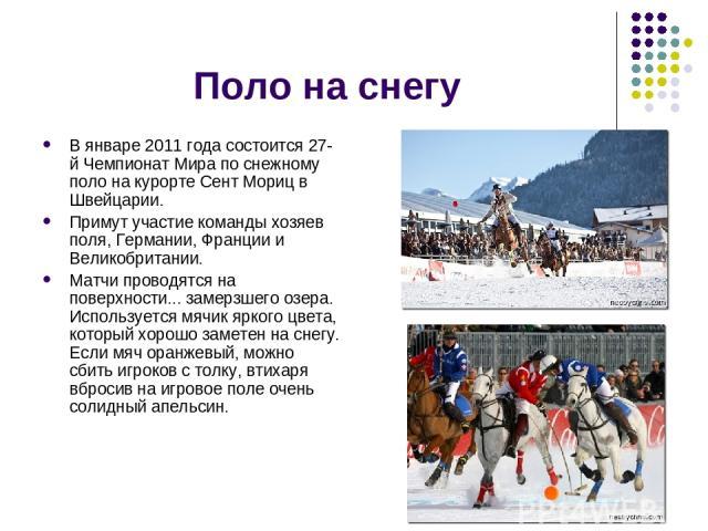 Поло на снегу В январе 2011 года состоится 27-й Чемпионат Мира по снежному поло на курорте Сент Мориц в Швейцарии. Примут участие команды хозяев поля, Германии, Франции и Великобритании. Матчи проводятся на поверхности... замерзшего озера. Используе…