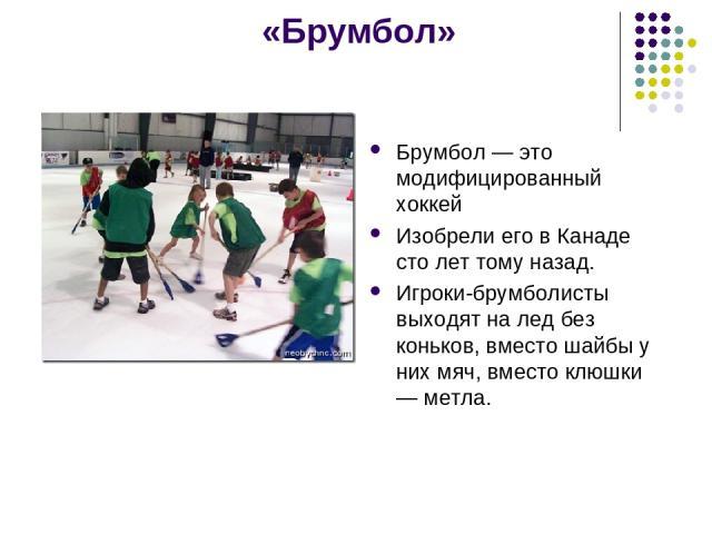 «Брумбол» Брумбол — это модифицированный хоккей Изобрели его в Канаде сто лет тому назад. Игроки-брумболисты выходят на лед без коньков, вместо шайбы у них мяч, вместо клюшки — метла.