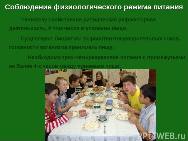 Соблюдение физиологического режима питания Человеку свойственна ритмическая рефлекторная деятельность, в том числе в усвоении пищи. Существуют биоритмы выработки пищеварительных соков, готовности организма принимать пищу. Необходимо трех-четырехразо…