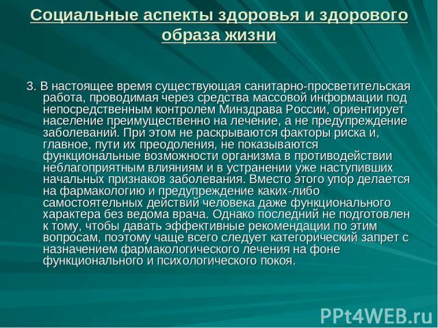 Социальные аспекты здоровья и здорового образа жизни 3. В настоящее время существующая санитарно-просветительская работа, проводимая через средства массовой информации под непосредственным контролем Минздрава России, ориентирует население преимущест…