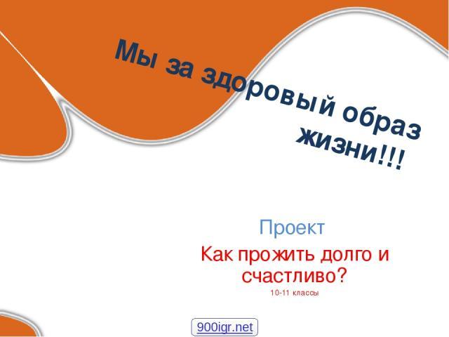 Мы за здоровый образ жизни!!! Проект Как прожить долго и счастливо? 10-11 классы 900igr.net
