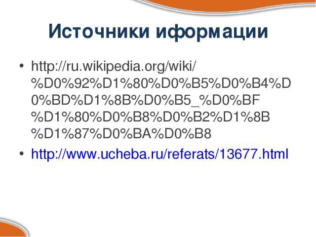 Источники иформации http://ru.wikipedia.org/wiki/%D0%92%D1%80%D0%B5%D0%B4%D0%BD%D1%8B%D0%B5_%D0%BF%D1%80%D0%B8%D0%B2%D1%8B%D1%87%D0%BA%D0%B8 http://www.ucheba.ru/referats/13677.html