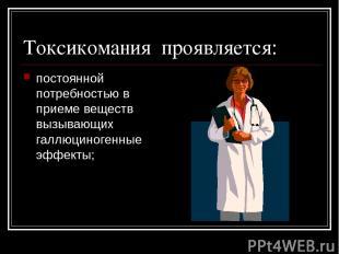 Токсикомания проявляется: постоянной потребностью в приеме веществ вызывающих га