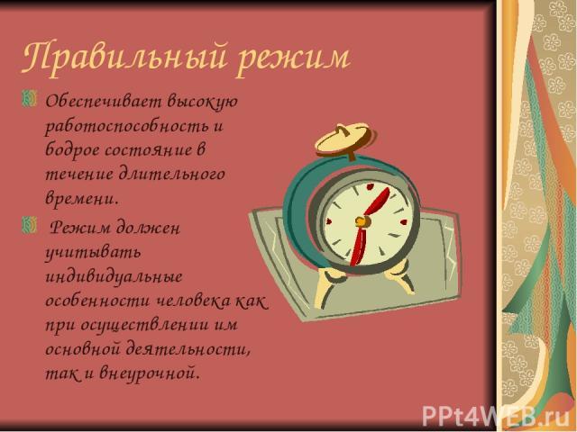 Правильный режим Обеспечивает высокую работоспособность и бодрое состояние в течение длительного времени. Режим должен учитывать индивидуальные особенности человека как при осуществлении им основной деятельности, так и внеурочной.