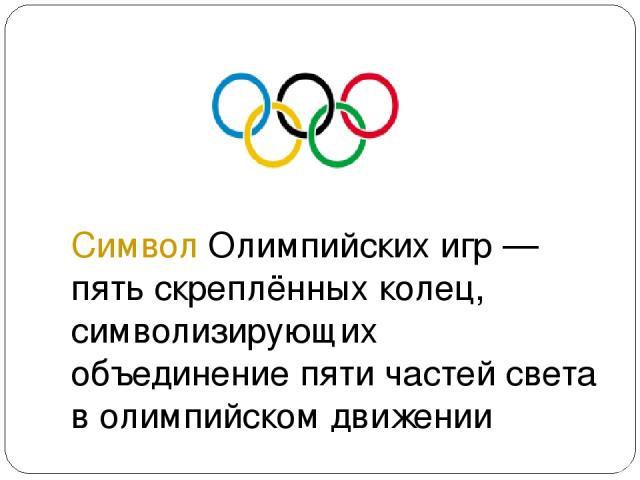 Символ Олимпийских игр— пять скреплённых колец, символизирующих объединение пяти частей света в олимпийском движении
