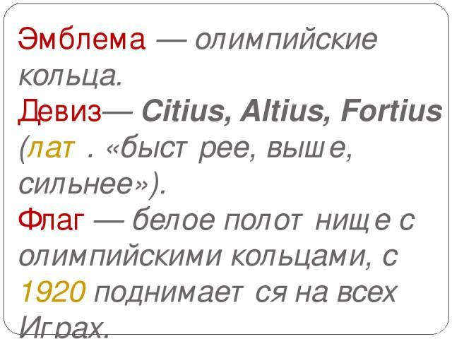Эмблема— олимпийские кольца. Девиз— Citius, Altius, Fortius (лат. «быстрее, выше, сильнее»). Флаг— белое полотнище с олимпийскими кольцами, с 1920 поднимается на всех Играх.