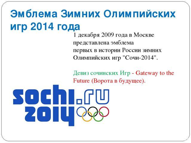 Эмблема Зимних Олимпийских игр 2014 года 1 декабря 2009 года в Москве представлена эмблема первых в истории России зимних Олимпийских игр