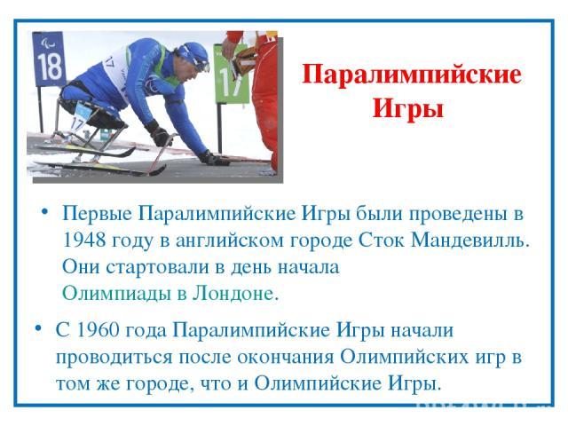 Паралимпийские Игры С 1960года Паралимпийские Игры начали проводиться после окончания Олимпийских игр в том же городе, что и Олимпийские Игры. Первые Паралимпийские Игры были проведены в 1948году в английском городе Сток Мандевилль. Они стартовали…