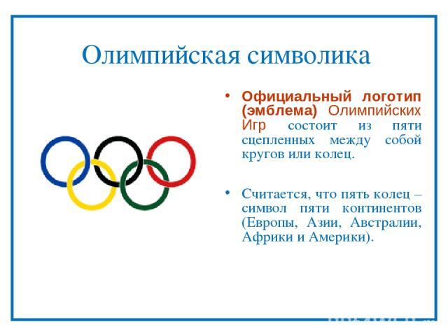 Олимпийская символика Официальный логотип (эмблема) Олимпийских Игр состоит из пяти сцепленных между собой кругов или колец. Считается, что пять колец – символ пяти континентов (Европы, Азии, Австралии, Африки и Америки).