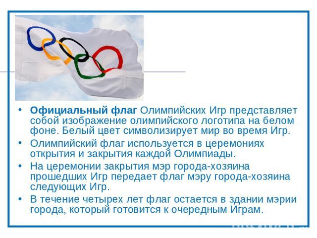 Официальный флаг Олимпийских Игр представляет собой изображение олимпийского логотипа на белом фоне. Белый цвет символизирует мир во время Игр. Олимпийский флаг используется в церемониях открытия и закрытия каждой Олимпиады. На церемонии закрытия мэ…