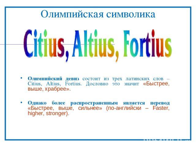 Олимпийская символика Олимпийский девиз состоит из трех латинских слов – Citius, Altius, Fortius. Дословно это значит «Быстрее, выше, храбрее». Однако более распространенным является перевод «Быстрее, выше, сильнее» (по-английски – Faster, higher, s…