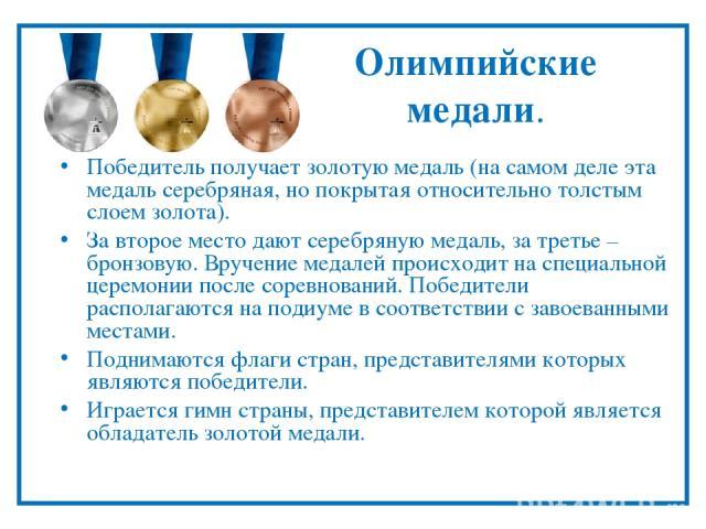 Олимпийские медали. Победитель получает золотую медаль (на самом деле эта медаль серебряная, но покрытая относительно толстым слоем золота). За второе место дают серебряную медаль, за третье – бронзовую. Вручение медалей происходит на специальной це…