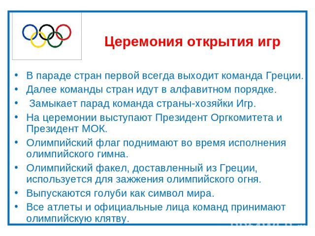 Церемония открытия игр В параде стран первой всегда выходит команда Греции. Далее команды стран идут в алфавитном порядке. Замыкает парад команда страны-хозяйки Игр. На церемонии выступают Президент Оргкомитета и Президент МОК. Олимпийский флаг подн…