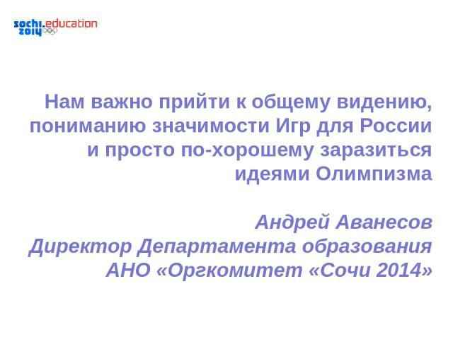Нам важно прийти к общему видению, пониманию значимости Игр для России и просто по-хорошему заразиться идеями Олимпизма Андрей Аванесов Директор Департамента образования АНО «Оргкомитет «Сочи 2014»