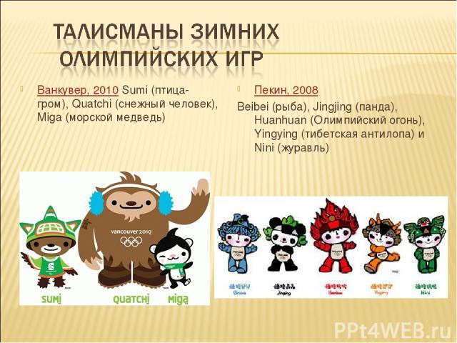 Ванкувер, 2010 Sumi (птица-гром), Quatchi (снежный человек), Miga (морской медведь) Пекин, 2008 Beibei (рыба), Jingjing (панда), Huanhuan (Олимпийский огонь), Yingying (тибетская антилопа) и Nini (журавль)
