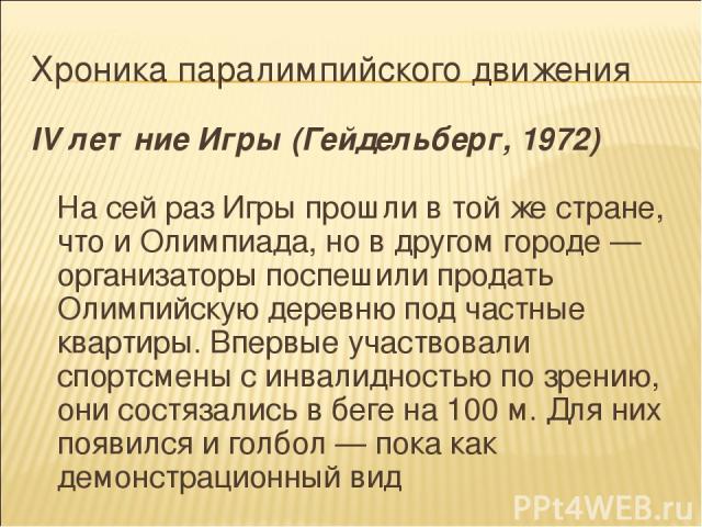 Хроника паралимпийского движения IV летние Игры (Гейдельберг, 1972) На сей раз Игры прошли в той же стране, что и Олимпиада, но в другом городе — организаторы поспешили продать Олимпийскую деревню под частные квартиры. Впервые участвовали спортсмены…