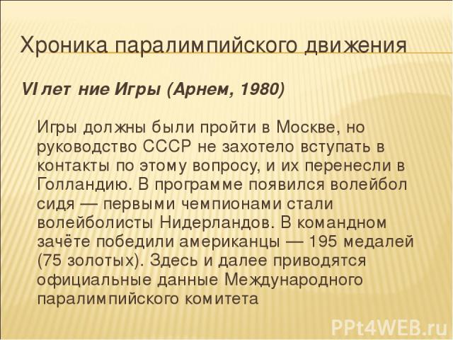 Хроника паралимпийского движения VI летние Игры (Арнем, 1980) Игры должны были пройти в Москве, но руководство СССР не захотело вступать в контакты по этому вопросу, и их перенесли в Голландию. В программе появился волейбол сидя — первыми чемпионами…
