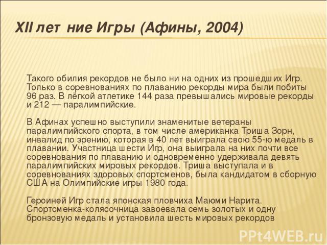 ХII летние Игры (Афины, 2004) Такого обилия рекордов не было ни на одних из прошедших Игр. Только в соревнованиях по плаванию рекорды мира были побиты 96 раз. В лёгкой атлетике 144 раза превышались мировые рекорды и 212 — паралимпийские. В Афинах ус…