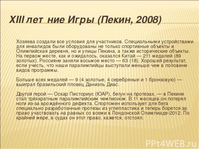 ХIII летние Игры (Пекин, 2008) Хозяева создали все условия для участников. Специальными устройствами для инвалидов были оборудованы не только спортивные объекты и Олимпийская деревня, но и улицы Пекина, а также исторические объекты. На первом месте,…