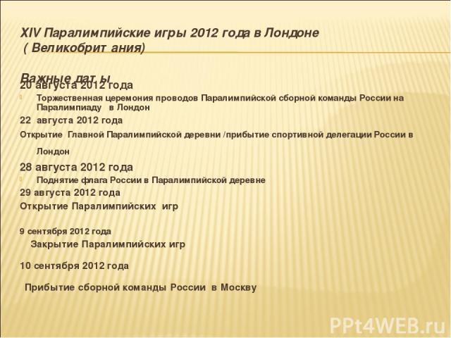 ХIV Паралимпийские игры 2012 года в Лондоне ( Великобритания) Важные даты 20 августа 2012 года Торжественная церемония проводов Паралимпийской сборной команды России на Паралимпиаду в Лондон 22 августа 2012 года Открытие Главной Паралимпийской д…