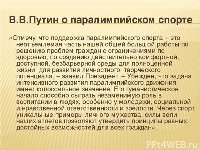В.В.Путин о паралимпийском спорте «Отмечу, что поддержка паралимпийского спорта – это неотъемлемая часть нашей общей большой работы по решению проблем граждан с ограничениями по здоровью, по созданию действительно комфортной, доступной, безбарьерной…