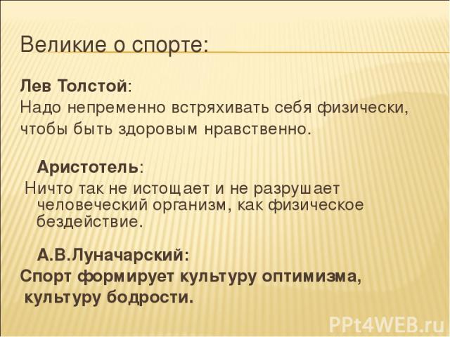 Великие о спорте: Лев Толстой: Надо непременно встряхивать себя физически, чтобы быть здоровым нравственно. Аристотель: Ничто так не истощает и не разрушает человеческий организм, как физическое бездействие. А.В.Луначарский: Спорт формирует культуру…