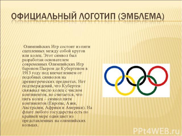 Олимпийских Игр состоит из пяти сцепленных между собой кругов или колец. Этот символ был разработан основателем современных Олимпийских Игр бароном Пьером де Кубертеном в 1913 году под впечатлением от подобных символов на древнегреческих предметах. …