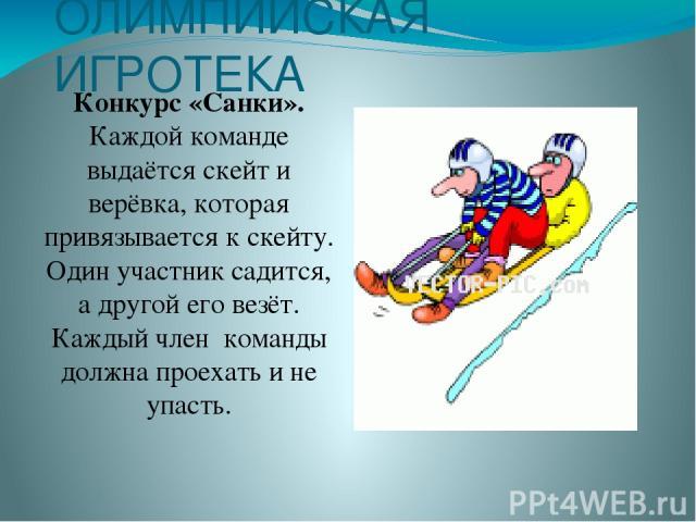ОЛИМПИЙСКАЯ ИГРОТЕКА Конкурс «Санки». Каждой команде выдаётся скейт и верёвка, которая привязывается к скейту. Один участник садится, а другой его везёт. Каждый член команды должна проехать и не упасть.
