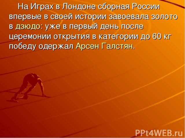 На Играх в Лондоне сборная России впервые в своей истории завоевала золото вдзюдо: уже в первый день после церемонии открытия в категории до 60кг победу одержалАрсен Галстян.