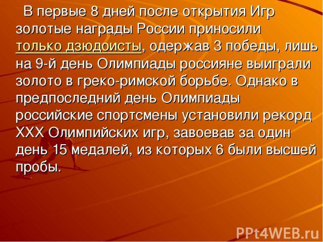 В первые 8 дней после открытия Игр золотые награды России приносилитолько дзюдоисты, одержав 3 победы, лишь на 9-й день Олимпиады россияне выиграли золото в греко-римской борьбе. Однако в предпоследний день Олимпиады российские спортсмены установил…