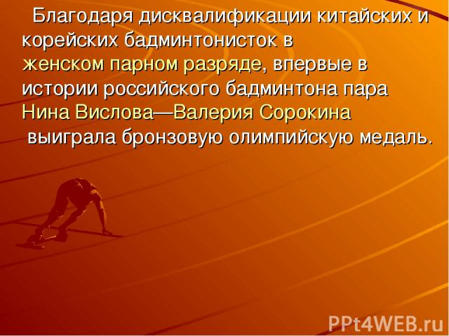 Благодаря дисквалификации китайских и корейских бадминтонисток в женском парном разряде, впервые в истории российского бадминтона пара Нина Вислова—Валерия Сорокинавыиграла бронзовую олимпийскую медаль.
