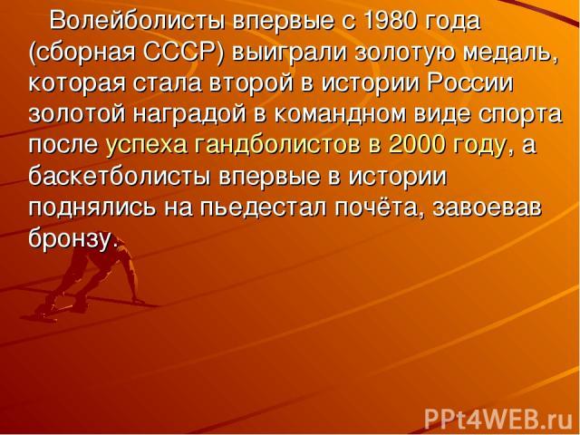 Волейболисты впервые с 1980года (сборная СССР) выиграли золотую медаль, которая стала второй в истории России золотой наградой в командном виде спорта послеуспеха гандболистов в 2000 году, а баскетболисты впервые в истории поднялись на пьедестал п…