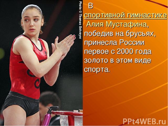 Вспортивной гимнастикеАлия Мустафина, победив на брусьях, принесла России первое с 2000 года золото в этом виде спорта.