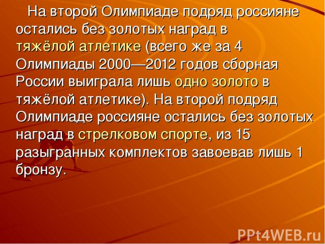На второй Олимпиаде подряд россияне остались без золотых наград втяжёлой атлетике(всего же за 4 Олимпиады 2000—2012 годов сборная России выиграла лишьодно золотов тяжёлой атлетике). На второй подряд Олимпиаде россияне остались без золотых наград…