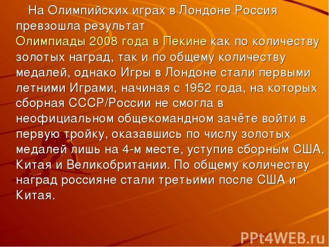 На Олимпийских играх в Лондоне Россия превзошла результатОлимпиады 2008 года в Пекинекак по количеству золотых наград, так и по общему количеству медалей, однако Игры в Лондоне стали первыми летними Играми, начиная с 1952 года, на которых сборная …