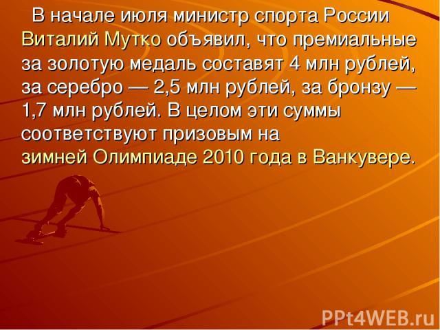 В начале июля министр спорта РоссииВиталий Муткообъявил, что премиальные за золотую медаль составят 4млн рублей, за серебро— 2,5млн рублей, за бронзу— 1,7млн рублей. В целом эти суммы соответствуют призовым назимней Олимпиаде 2010 года в Ван…
