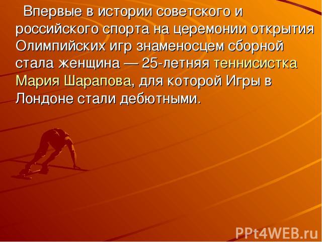 Впервые в истории советского и российского спорта на церемонии открытия Олимпийских игр знаменосцем сборной стала женщина— 25-летняя теннисисткаМария Шарапова, для которой Игры в Лондоне стали дебютными.