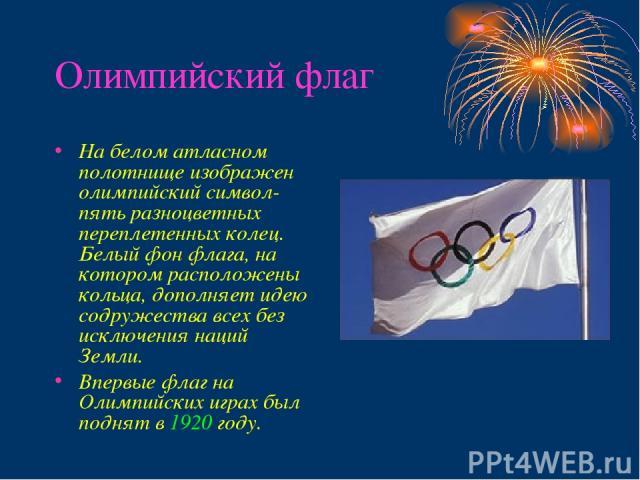 Олимпийский флаг На белом атласном полотнище изображен олимпийский символ- пять разноцветных переплетенных колец. Белый фон флага, на котором расположены кольца, дополняет идею содружества всех без исключения наций Земли. Впервые флаг на Олимпийских…