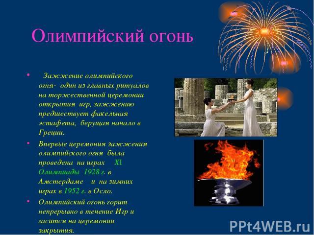 Олимпийский огонь Зажжение олимпийского огня- один из главных ритуалов на торжественной церемонии открытия игр, зажжению предшествует факельная эстафета, берущая начало в Греции. Впервые церемония зажжения олимпийского огня была проведена на играх Х…