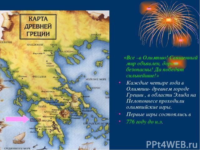 «Все –в Олимпию! Священный мир объявлен, дороги безопасны! Да победят сильнейшие!» Каждые четыре года в Олимпии- древнем городе Греции , в области Элида на Пелопоннесе проходили олимпийские игры. Первые игры состоялись в 776 году до н.э.