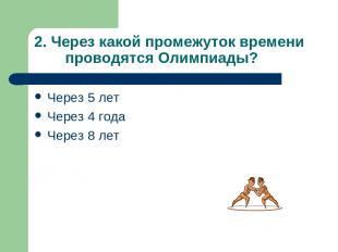 2. Через какой промежуток времени проводятся Олимпиады? Через 5 лет Через 4 года