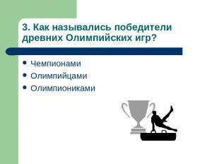 3. Как назывались победители древних Олимпийских игр? Чемпионами Олимпийцами Оли