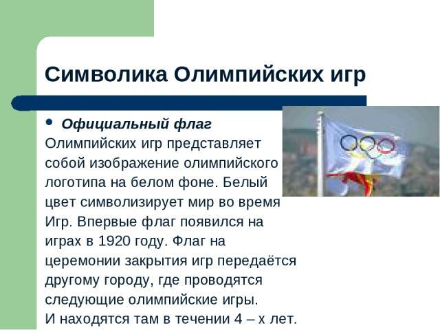 Символика Олимпийских игр Официальный флаг Олимпийских игр представляет собой изображение олимпийского логотипа на белом фоне. Белый цвет символизирует мир во время Игр. Впервые флаг появился на играх в 1920 году. Флаг на церемонии закрытия игр пере…