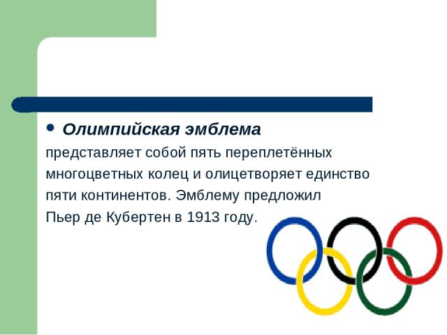 Олимпийская эмблема представляет собой пять переплетённых многоцветных колец и олицетворяет единство пяти континентов. Эмблему предложил Пьер де Кубертен в 1913 году.