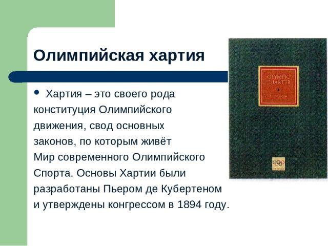 Олимпийская хартия Хартия – это своего рода конституция Олимпийского движения, свод основных законов, по которым живёт Мир современного Олимпийского Спорта. Основы Хартии были разработаны Пьером де Кубертеном и утверждены конгрессом в 1894 году.