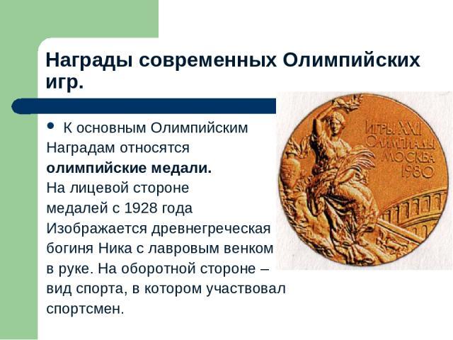 Награды современных Олимпийских игр. К основным Олимпийским Наградам относятся олимпийские медали. На лицевой стороне медалей с 1928 года Изображается древнегреческая богиня Ника с лавровым венком в руке. На оборотной стороне – вид спорта, в котором…
