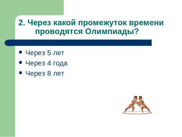 2. Через какой промежуток времени проводятся Олимпиады? Через 5 лет Через 4 года Через 8 лет
