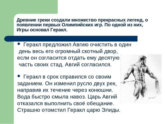 Древние греки создали множество прекрасных легенд, о появлении первых Олимпийских игр. По одной из них, Игры основал Геракл. Геракл предложил Авгию очистить в один день весь его огромный скотный двор, если он согласится отдать ему десятую часть свои…